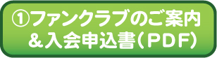 ①ファンクラブのご案内&入会申込書(PDF)